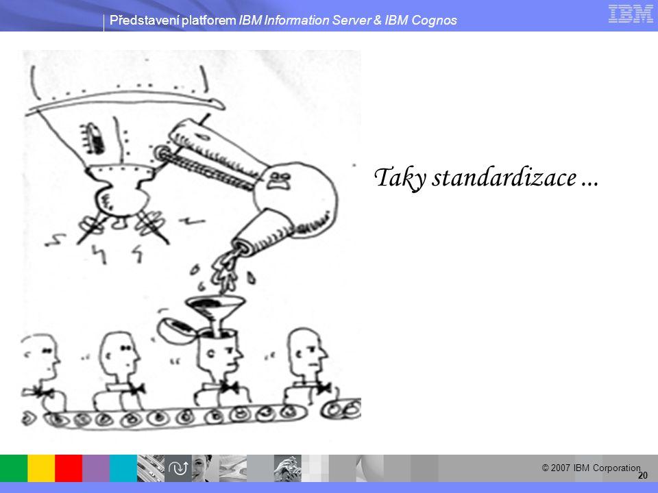 Představení platforem IBM Information Server & IBM Cognos © 2007 IBM Corporation 20 Taky standardizace...