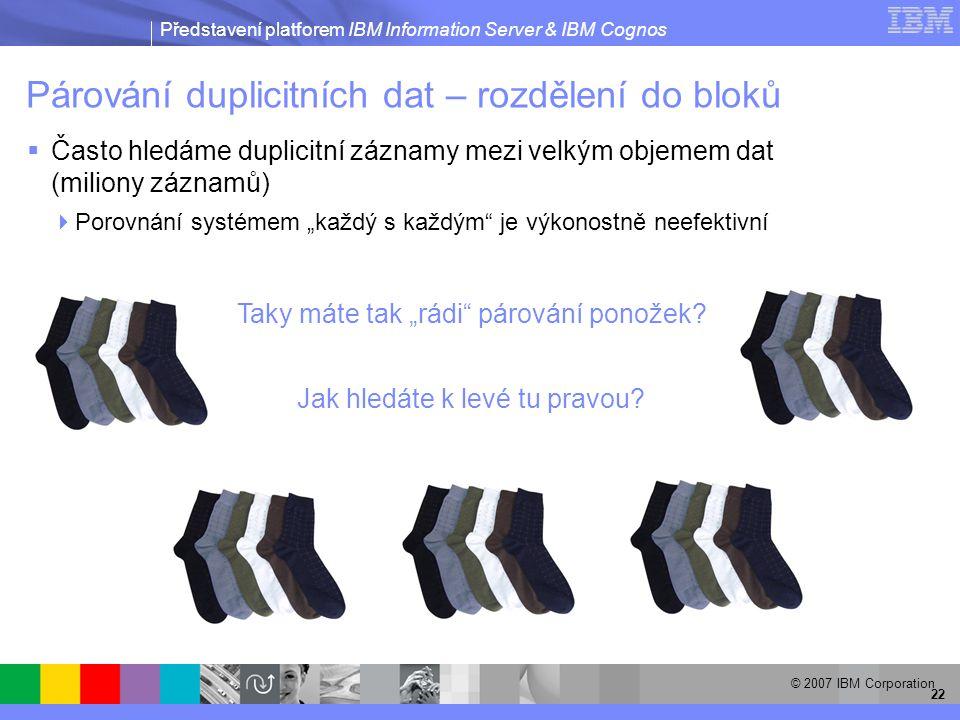 """Představení platforem IBM Information Server & IBM Cognos © 2007 IBM Corporation 22 Párování duplicitních dat – rozdělení do bloků  Často hledáme duplicitní záznamy mezi velkým objemem dat (miliony záznamů)  Porovnání systémem """"každý s každým je výkonostně neefektivní Taky máte tak """"rádi párování ponožek."""