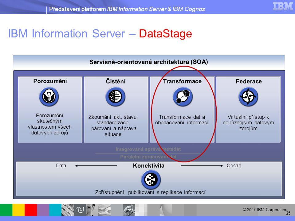 Představení platforem IBM Information Server & IBM Cognos © 2007 IBM Corporation 25 IBM Information Server – DataStage Integrovaná správa metadat Porozumění Čistění Transformace Federace Servisně-orientovaná architektura (SOA) Porozumění skutečným vlastnostem všech datových zdrojů Zkoumání akt.