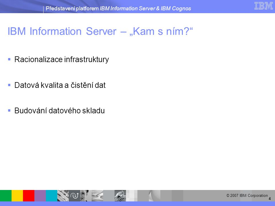 Představení platforem IBM Information Server & IBM Cognos © 2007 IBM Corporation 35 Federace dat – příklad SQL dotazu SELECT DEMO.CUSTOMER_DB2.CUSTOMER_ID, DEMO.CUSTOMER_DB2.CUSTOMER_NAME, DEMO.CUSTOMER_DB2.ADDRESS, DEMO.CUSTOMER_DB2.CITY, DEMO.CUSTOMER_DB2.STATE, DEMO.CLAIMS_DOMINO.ODATE, DEMO.CLAIMS_DOMINO.CDATE, DEMO.CLAIMS_DOMINO.INCIDENT_ID, DEMO.CLAIMS_DOMINO.DOC_ID, DEMO.REPORT_XML.OFFICERNAME, DEMO.REPORT_XML.INCIDENTDESC FROM DEMO.CUSTOMER_DB2, DEMO.CLAIMS_DOMINO, DEMO.REPORT_XML WHERE DEMO.CLAIMS_DOMINO.INCIDENT_ID = DEMO.REPORT_XML.INCIDENTID AND DEMO.CUSTOMER_DB2.CUSTOMER_ID = INTEGER(DEMO.CLAIMS_DOMINO.CUSTOMER_ID) AND DEMO.CLAIMS_DOMINO.INCIDENT_TYPE = Fault AND DEMO.CUSTOMER_DB2.CUSTOMER_ID = :cust_id