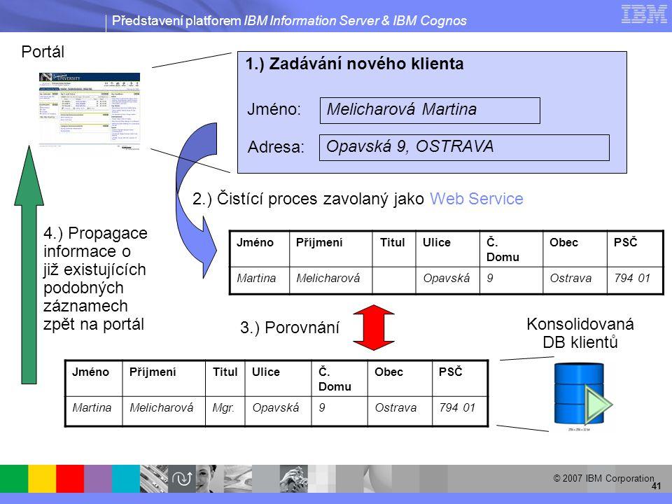 Představení platforem IBM Information Server & IBM Cognos © 2007 IBM Corporation 41 JménoPříjmeníTitulUliceČ.
