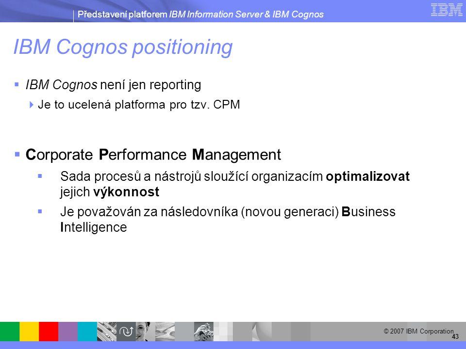 Představení platforem IBM Information Server & IBM Cognos © 2007 IBM Corporation 43 IBM Cognos positioning  IBM Cognos není jen reporting  Je to ucelená platforma pro tzv.