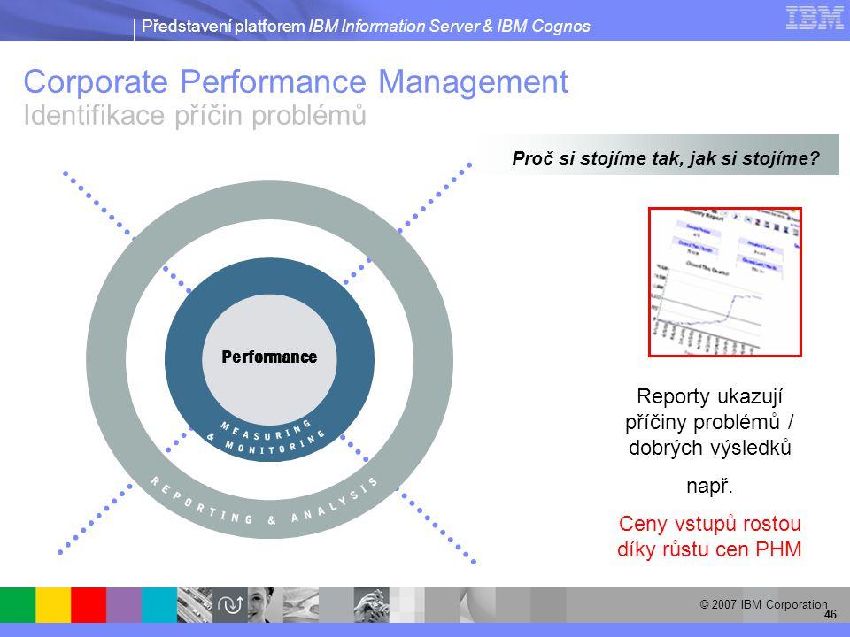 Představení platforem IBM Information Server & IBM Cognos © 2007 IBM Corporation 46 Performance Reporty ukazují příčiny problémů / dobrých výsledků např.