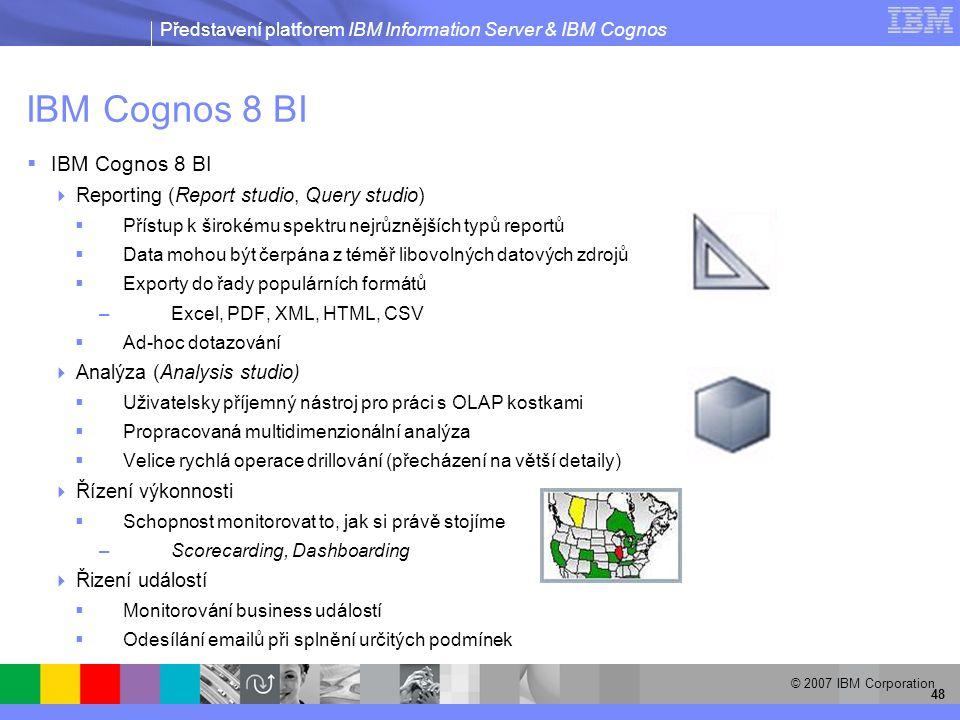 Představení platforem IBM Information Server & IBM Cognos © 2007 IBM Corporation 48 IBM Cognos 8 BI  IBM Cognos 8 BI  Reporting (Report studio, Query studio)  Přístup k širokému spektru nejrůznějších typů reportů  Data mohou být čerpána z téměř libovolných datových zdrojů  Exporty do řady populárních formátů –Excel, PDF, XML, HTML, CSV  Ad-hoc dotazování  Analýza (Analysis studio)  Uživatelsky příjemný nástroj pro práci s OLAP kostkami  Propracovaná multidimenzionální analýza  Velice rychlá operace drillování (přecházení na větší detaily)  Řízení výkonnosti  Schopnost monitorovat to, jak si právě stojíme –Scorecarding, Dashboarding  Řizení událostí  Monitorování business událostí  Odesílání emailů při splnění určitých podmínek