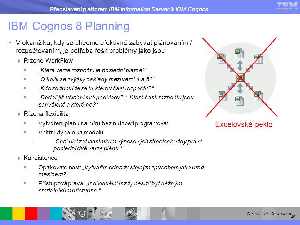 """Představení platforem IBM Information Server & IBM Cognos © 2007 IBM Corporation 49 IBM Cognos 8 Planning  V okamžiku, kdy se chceme efektivně zabývat plánováním / rozpočtováním, je potřeba řešit problémy jako jsou:  Řízené WorkFlow  """"Která verze rozpočtu je poslední platná  """"O kolik se zvýšily náklady mezi verzí 4 a 8  """"Kdo zodpovídá za tu kterou část rozpočtu  """"Dodali již všichni své podklady ; """"Které části rozpočtu jsou schválené a které ne  Řízená flexibilita  Vytvoření plánu na míru bez nutnosti programovat  Vnitřní dynamika modelu –""""Chci ukázat vlastníkům výnosových středisek vždy právě poslední dvě verze plánu.  Konzistence  Opakovatelnost: """"Vytvářím odhady stejným způsobem jako před měsícem  Přístupová práva: """"Individuální mzdy nesmí být běžným smrtelníkům přístupné. Excelovské peklo"""