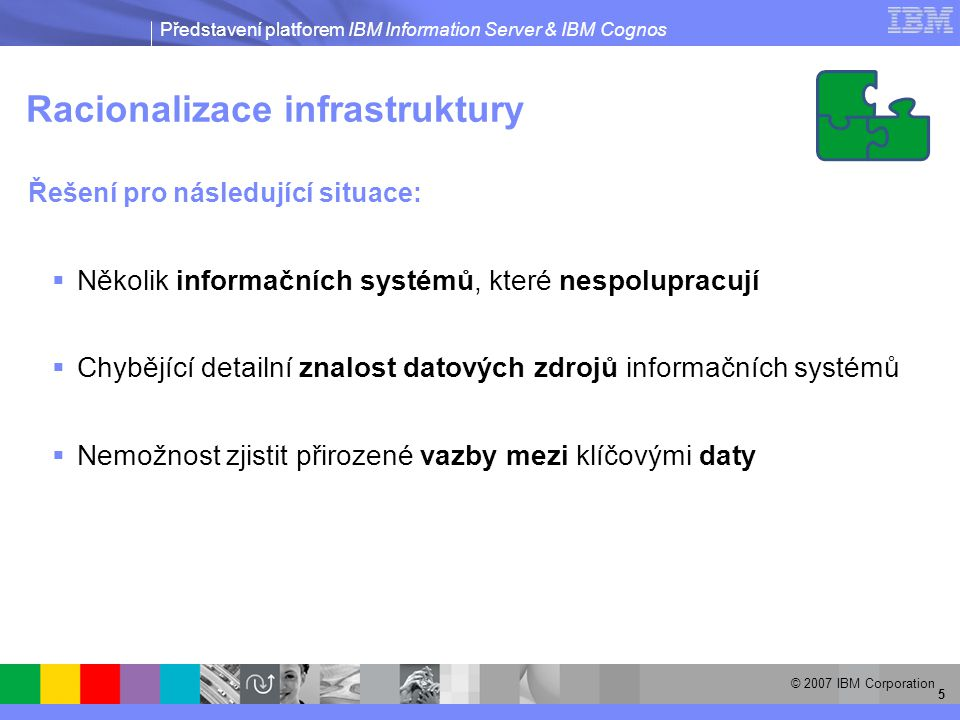 Představení platforem IBM Information Server & IBM Cognos © 2007 IBM Corporation 5 Racionalizace infrastruktury Řešení pro následující situace:  Několik informačních systémů, které nespolupracují  Chybějící detailní znalost datových zdrojů informačních systémů  Nemožnost zjistit přirozené vazby mezi klíčovými daty