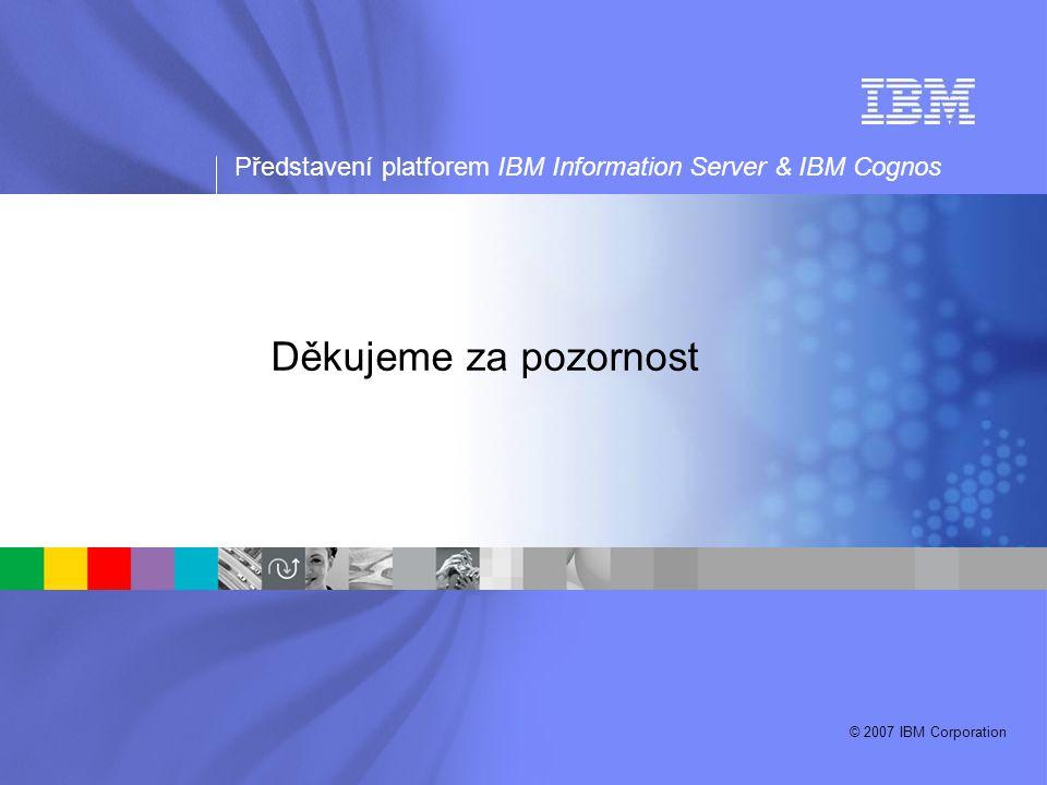 Představení platforem IBM Information Server & IBM Cognos © 2007 IBM Corporation Děkujeme za pozornost