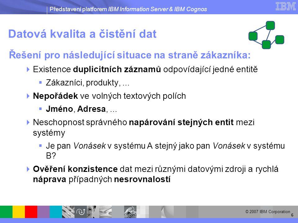 Představení platforem IBM Information Server & IBM Cognos © 2007 IBM Corporation 7 Budování datového skladu  Řešení pro následující situace na straně zákazníka:  Velké množství nehomogenních datových zdrojů pro datový sklad  Požadavek na absolutní věrohodnost dat, která jsou prezentována vedoucím pracovníkům a mají tak zásadní vliv na rozhodování společnosti  Do datového skladu proudí obrovské množství dat