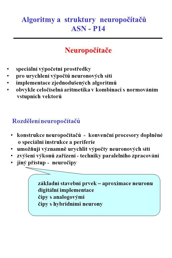 Algoritmy a struktury neuropočítačů ASN - P14 Neuropočítače speciální výpočetní prostředky pro urychlení výpočtů neuronových sítí implementace zjednod