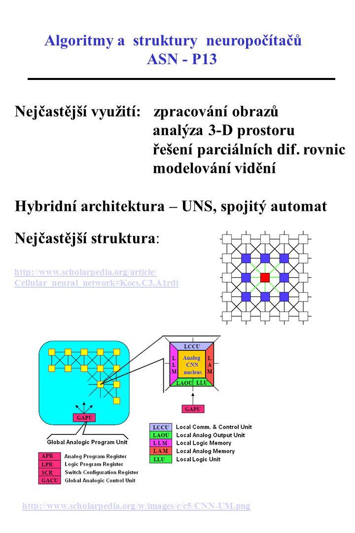 Algoritmy a struktury neuropočítačů ASN - P13 Neuronová síť s časovým zpožděním (Time Delay Neural Network - TDNN) WiWi XjXj + 1 WpWp W i+1 XiXi D1D1 D1D1 WjWj YkYk základní jednotka = formální neuron časové zpoždění - analogie s digitální filtrací signálu vývoj parametrů signálu pro několik časových oken