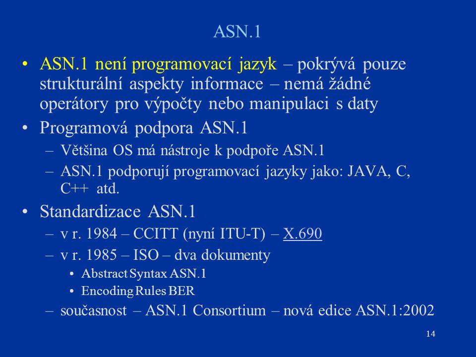 14 ASN.1 ASN.1 není programovací jazyk – pokrývá pouze strukturální aspekty informace – nemá žádné operátory pro výpočty nebo manipulaci s daty Progra
