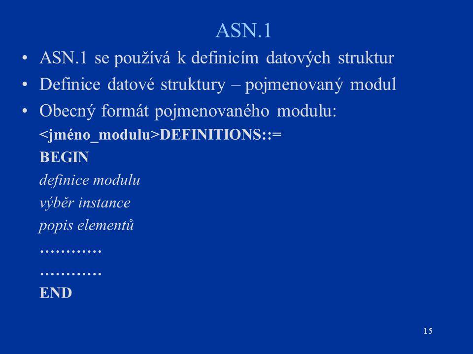 15 ASN.1 ASN.1 se používá k definicím datových struktur Definice datové struktury – pojmenovaný modul Obecný formát pojmenovaného modulu: DEFINITIONS: