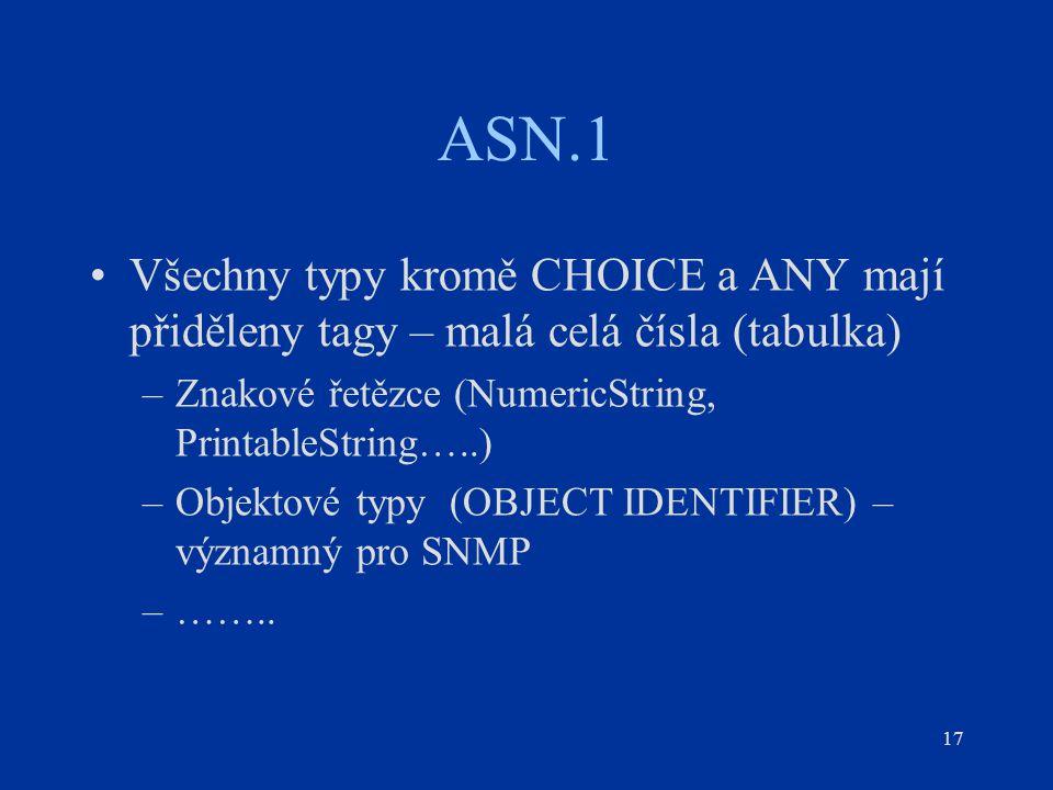 17 ASN.1 Všechny typy kromě CHOICE a ANY mají přiděleny tagy – malá celá čísla (tabulka) –Znakové řetězce (NumericString, PrintableString…..) –Objekto