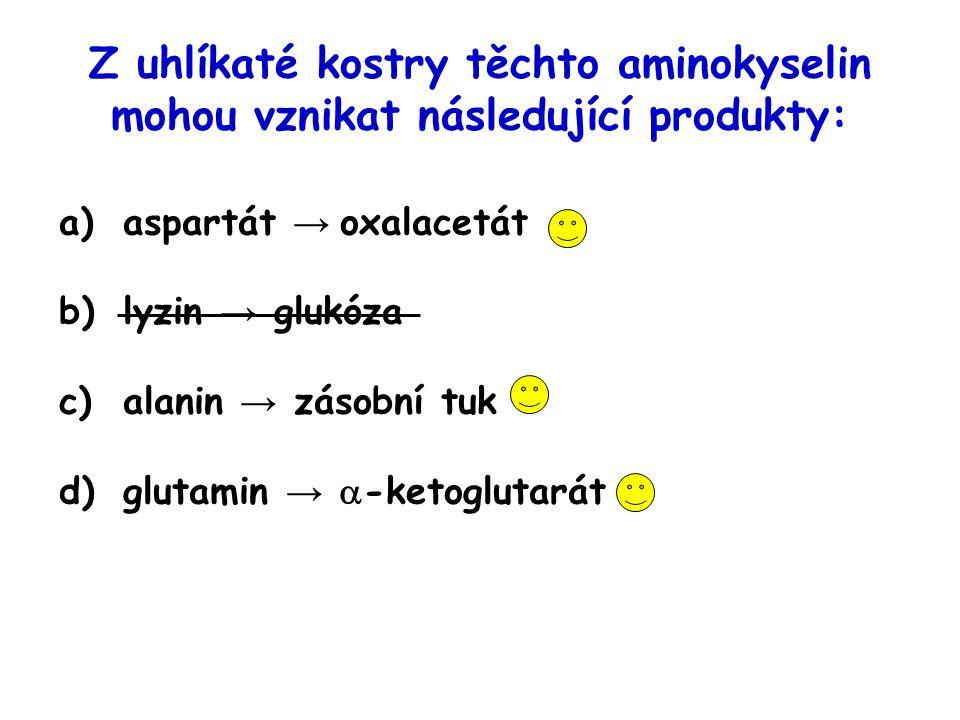 Z uhlíkaté kostry těchto aminokyselin mohou vznikat následující produkty: a)aspartát → oxalacetát b)lyzin → glukóza c)alanin → zásobní tuk d)glutamin