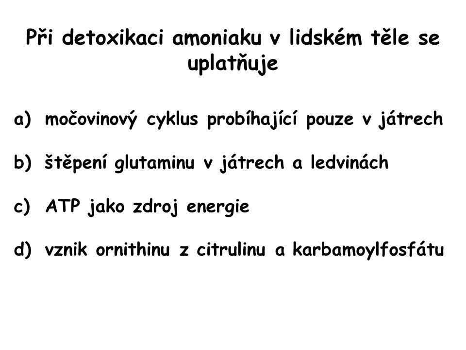 Při detoxikaci amoniaku v lidském těle se uplatňuje a)močovinový cyklus probíhající pouze v játrech b)štěpení glutaminu v játrech a ledvinách c)ATP ja
