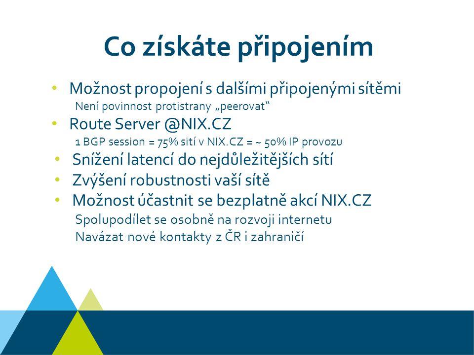 """Co získáte připojením Možnost propojení s dalšími připojenými sítěmi Není povinnost protistrany """"peerovat Route Server @NIX.CZ 1 BGP session = 75% sití v NIX.CZ = ~ 50% IP provozu Snížení latencí do nejdůležitějších sítí Zvýšení robustnosti vaší sítě Možnost účastnit se bezplatně akcí NIX.CZ Spolupodílet se osobně na rozvoji internetu Navázat nové kontakty z ČR i zahraničí"""
