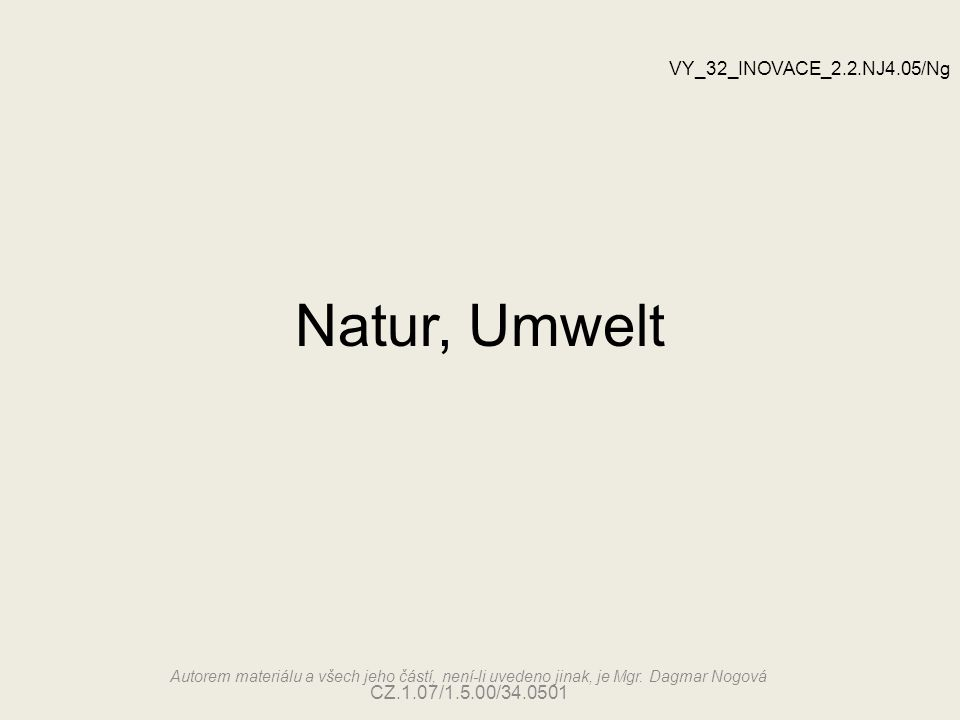 Natur, Umwelt VY_32_INOVACE_2.2.NJ4.05/Ng Autorem materiálu a všech jeho částí, není-li uvedeno jinak, je Mgr. Dagmar Nogová CZ.1.07/1.5.00/34.0501