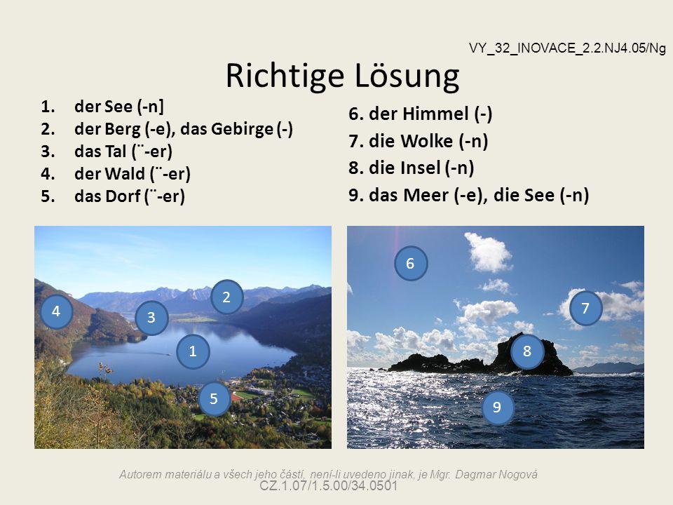 Richtige Lösung 1.der See (-n] 2.der Berg (-e), das Gebirge (-) 3.das Tal (¨-er) 4.der Wald (¨-er) 5.das Dorf (¨-er) 6. der Himmel (-) 7. die Wolke (-
