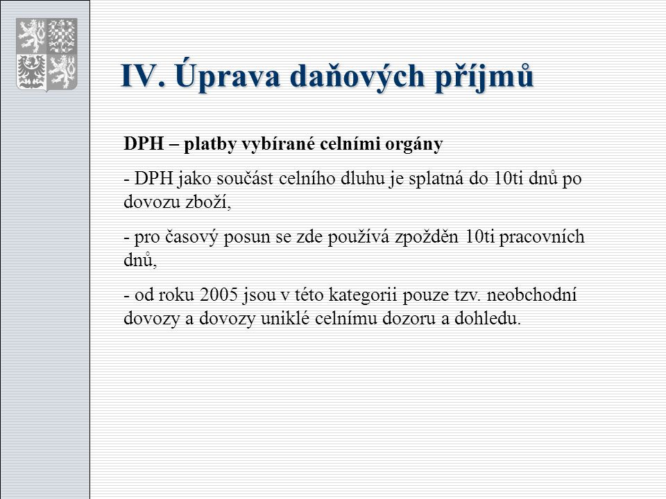 IV. Úprava daňových příjmů DPH – platby vybírané celními orgány - DPH jako součást celního dluhu je splatná do 10ti dnů po dovozu zboží, - pro časový