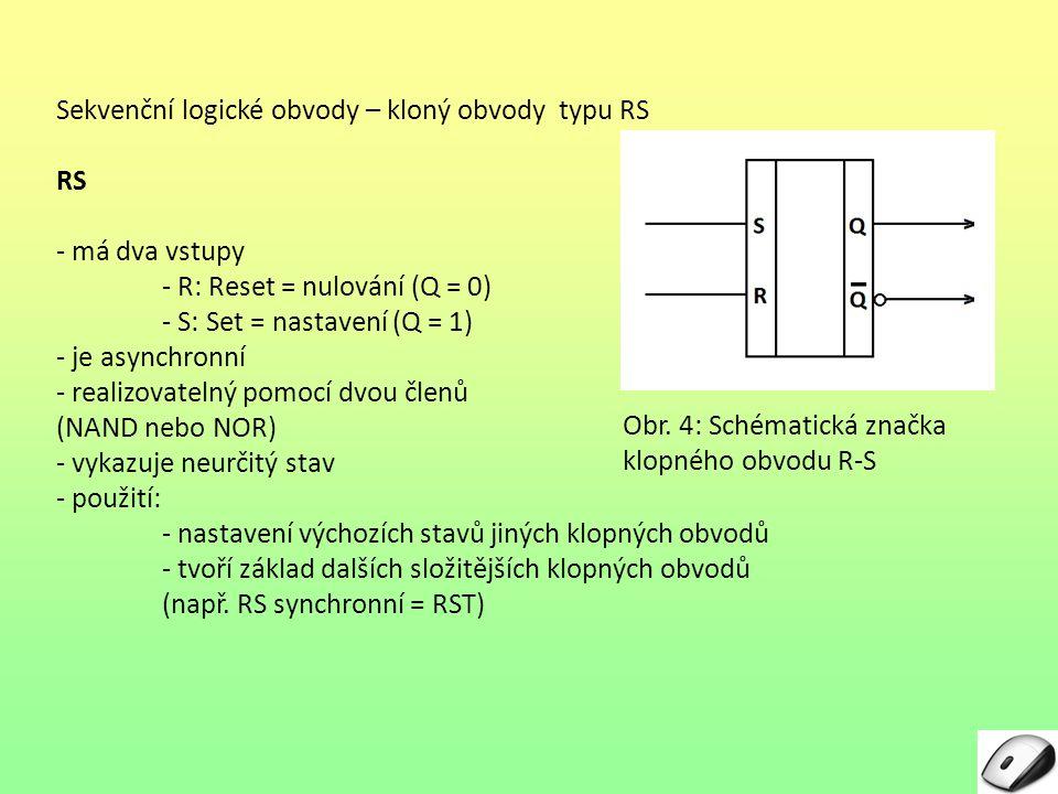 Sekvenční logické obvody – kloný obvody typu RS - má dva vstupy - R: Reset = nulování (Q = 0) - S: Set = nastavení (Q = 1) - je asynchronní - realizovatelný pomocí dvou členů (NAND nebo NOR) - vykazuje neurčitý stav - použití: - nastavení výchozích stavů jiných klopných obvodů - tvoří základ dalších složitějších klopných obvodů (např.