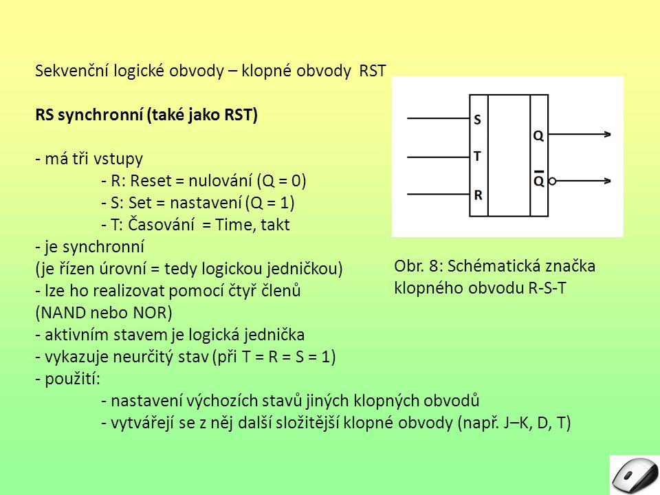 Sekvenční logické obvody – klopné obvody RST RS synchronní (také jako RST) - má tři vstupy - R: Reset = nulování (Q = 0) - S: Set = nastavení (Q = 1) - T: Časování = Time, takt - je synchronní (je řízen úrovní = tedy logickou jedničkou) - lze ho realizovat pomocí čtyř členů (NAND nebo NOR) - aktivním stavem je logická jednička - vykazuje neurčitý stav (při T = R = S = 1) - použití: - nastavení výchozích stavů jiných klopných obvodů - vytvářejí se z něj další složitější klopné obvody (např.
