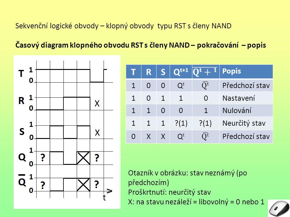 Sekvenční logické obvody – klopný obvody typu RST s členy NAND Časový diagram klopného obvodu RST s členy NAND – pokračování – popis TRSQ t+1 Popis 100QtQt Předchozí stav 10110Nastavení 11001Nulování 111?(1)Neurčitý stav 0XXQtQt Předchozí stav Otazník v obrázku: stav neznámý (po předchozím) Proškrtnutí: neurčitý stav X: na stavu nezáleží = libovolný = 0 nebo 1