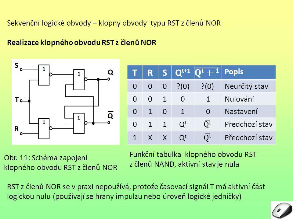 Sekvenční logické obvody – klopný obvody typu RST z členů NOR Realizace klopného obvodu RST z členů NOR RST z členů NOR se v praxi nepoužívá, protože časovací signál T má aktivní část logickou nulu (používají se hrany impulzu nebo úroveň logické jedničky) Obr.