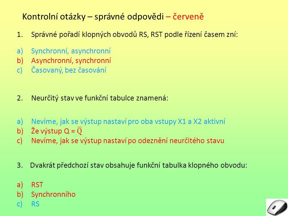 Kontrolní otázky – správné odpovědi – červeně 1.Správné pořadí klopných obvodů RS, RST podle řízení časem zní: a)Synchronní, asynchronní b)Asynchronní, synchronní c)Časovaný, bez časování 2.Neurčitý stav ve funkční tabulce znamená: 3.