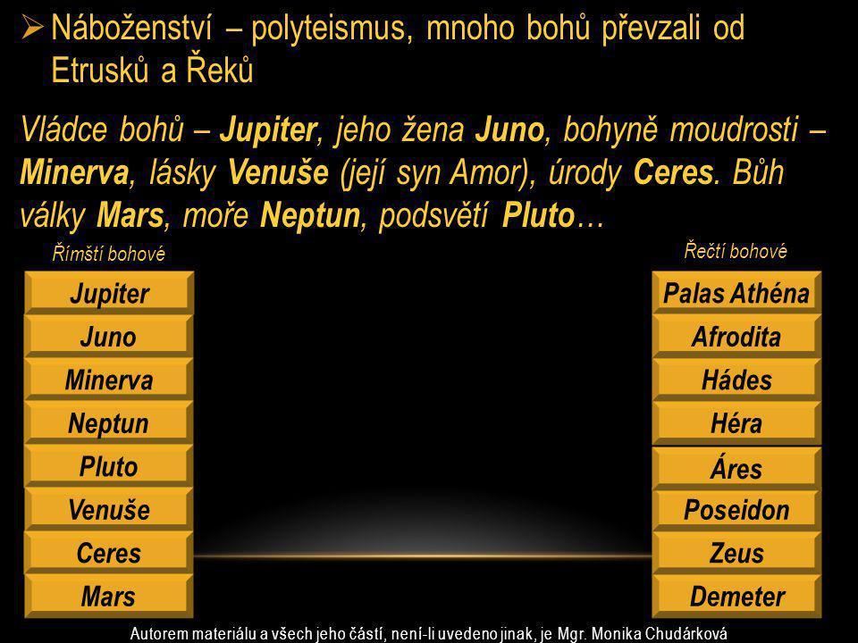  Náboženství – polyteismus, mnoho bohů převzali od Etrusků a Řeků Vládce bohů – Jupiter, jeho žena Juno, bohyně moudrosti – Minerva, lásky Venuše (je