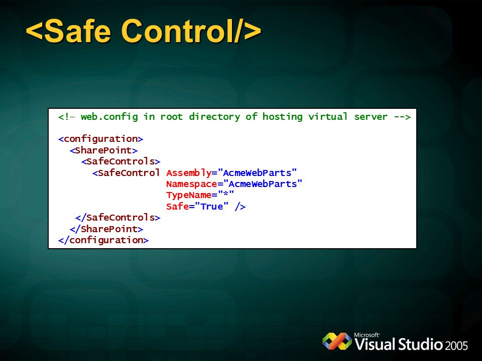 <SafeControl Assembly= AcmeWebParts Namespace= AcmeWebParts TypeName= * Safe= True />