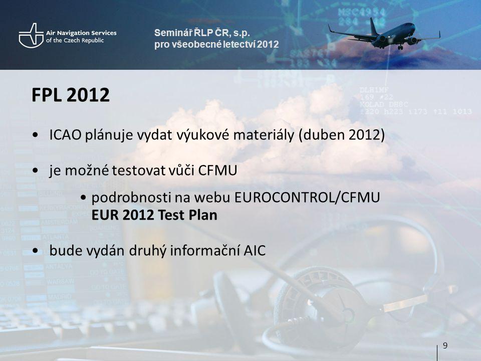 Seminář ŘLP ČR, s.p. pro všeobecné letectví 2012 FPL 2012 ICAO plánuje vydat výukové materiály (duben 2012) je možné testovat vůči CFMU podrobnosti na