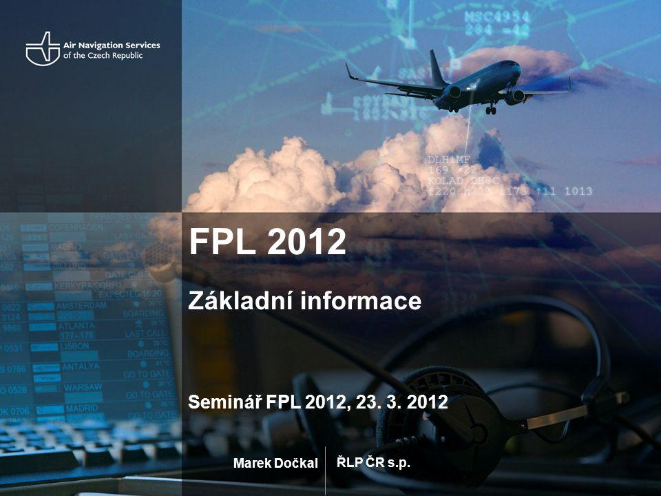 ŘLP ČR s.p. Marek Dočkal FPL 2012 Základní informace Seminář FPL 2012, 23. 3. 2012