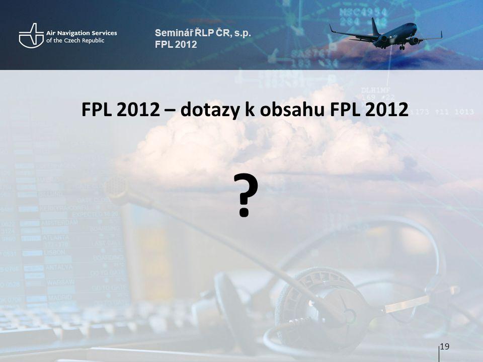 Seminář ŘLP ČR, s.p. FPL 2012 FPL 2012 – dotazy k obsahu FPL 2012 19