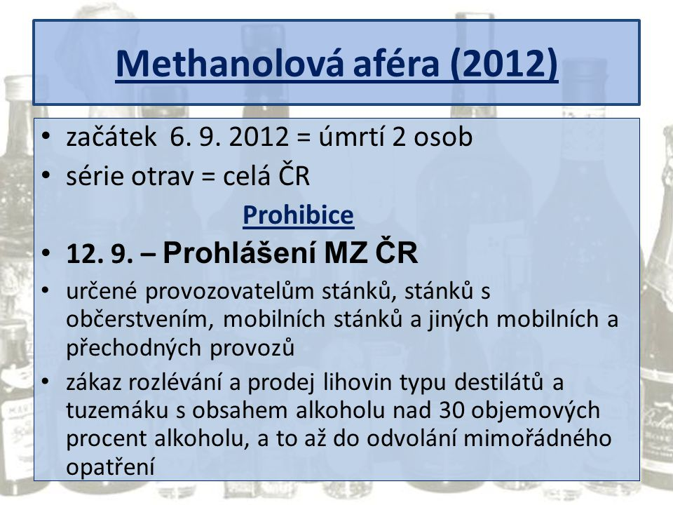 Methanolová aféra (2012) začátek 6. 9. 2012 = úmrtí 2 osob série otrav = celá ČR Prohibice 12. 9. – Prohlášení MZ ČR určené provozovatelům stánků, stá