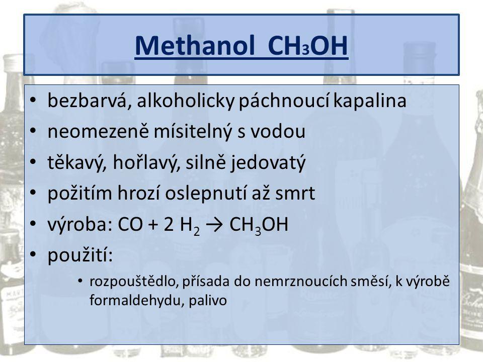 Methanol CH 3 OH bezbarvá, alkoholicky páchnoucí kapalina neomezeně mísitelný s vodou těkavý, hořlavý, silně jedovatý požitím hrozí oslepnutí až smrt