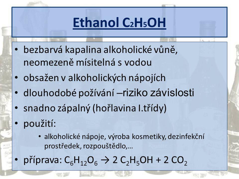 Ethanol C 2 H 5 OH bezbarvá kapalina alkoholické vůně, neomezeně mísitelná s vodou obsažen v alkoholických nápojích dlouhodobé požívání –riziko závisl