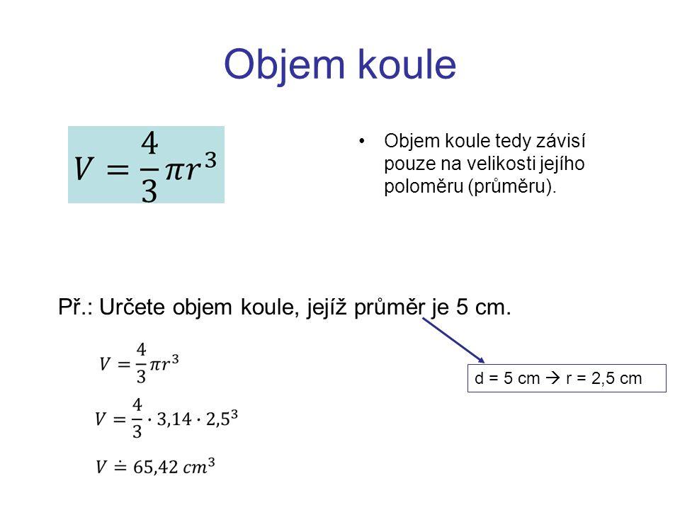Objem koule Objem koule tedy závisí pouze na velikosti jejího poloměru (průměru). Př.: Určete objem koule, jejíž průměr je 5 cm. d = 5 cm  r = 2,5 cm