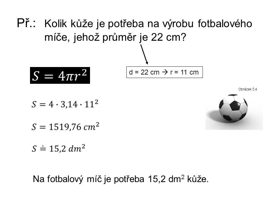 Př.: Kolik kůže je potřeba na výrobu fotbalového míče, jehož průměr je 22 cm? Obrázek č.4 d = 22 cm  r = 11 cm Na fotbalový míč je potřeba 15,2 dm 2