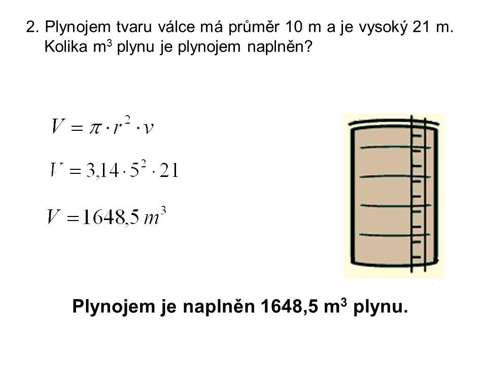 2. Plynojem tvaru válce má průměr 10 m a je vysoký 21 m. Kolika m 3 plynu je plynojem naplněn? Plynojem je naplněn 1648,5 m 3 plynu.