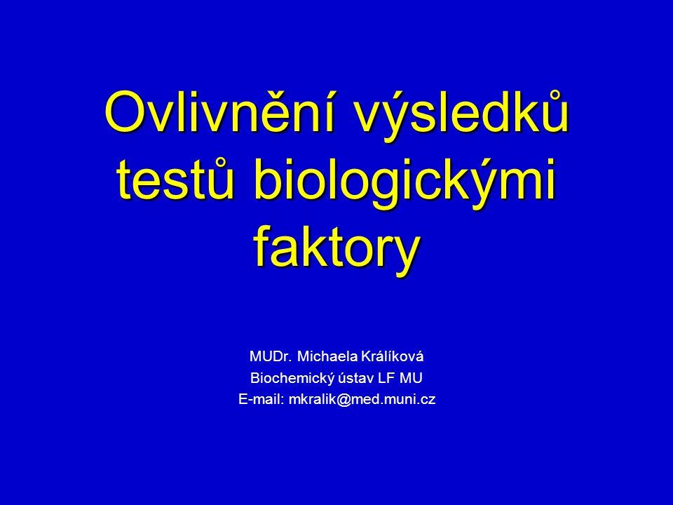 Ovlivnění výsledků testů biologickými faktory MUDr. Michaela Králíková Biochemický ústav LF MU E-mail: mkralik@med.muni.cz