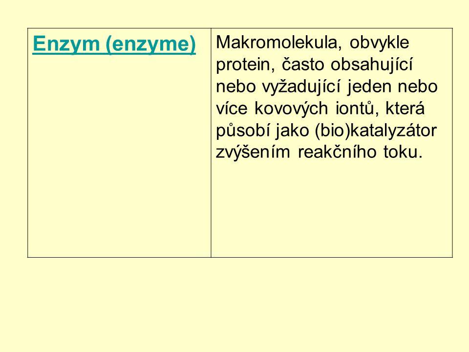 Enzym (enzyme) Makromolekula, obvykle protein, často obsahující nebo vyžadující jeden nebo více kovových iontů, která působí jako (bio)katalyzátor zvý