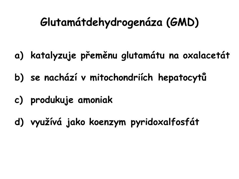 Glutamátdehydrogenáza (GMD) a)katalyzuje přeměnu glutamátu na oxalacetát b)se nachází v mitochondriích hepatocytů c)produkuje amoniak d)využívá jako k