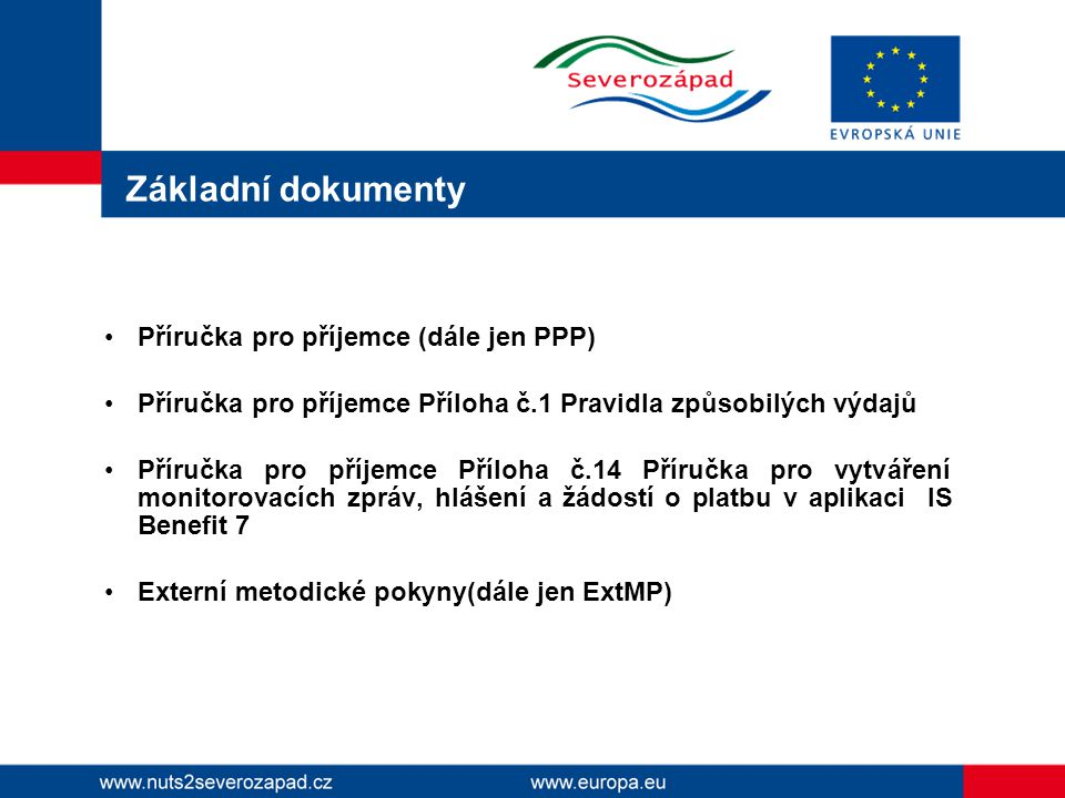 Základní dokumenty Příručka pro příjemce (dále jen PPP) Příručka pro příjemce Příloha č.1 Pravidla způsobilých výdajů Příručka pro příjemce Příloha č.14 Příručka pro vytváření monitorovacích zpráv, hlášení a žádostí o platbu v aplikaci IS Benefit 7 Externí metodické pokyny(dále jen ExtMP)