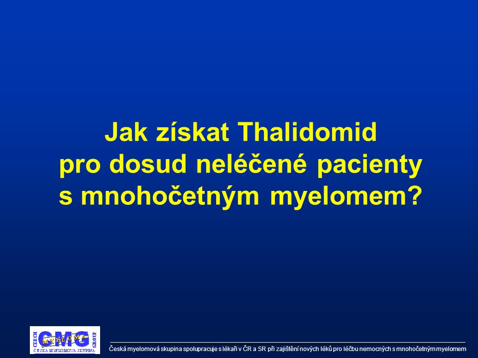 Česká myelomová skupina spolupracuje s lékaři v ČR a SR při zajištění nových léků pro léčbu nemocných s mnohočetným myelomem Jak získat Thalidomid pro dosud neléčené pacienty s mnohočetným myelomem