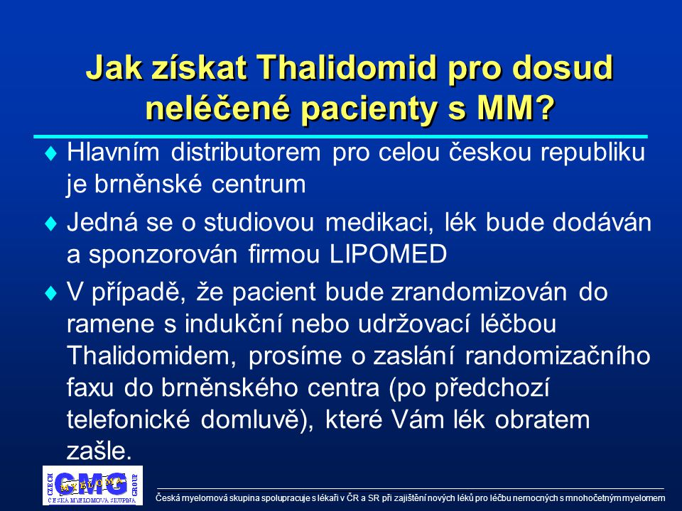 Česká myelomová skupina spolupracuje s lékaři v ČR a SR při zajištění nových léků pro léčbu nemocných s mnohočetným myelomem Jak získat Thalidomid pro dosud neléčené pacienty s MM.