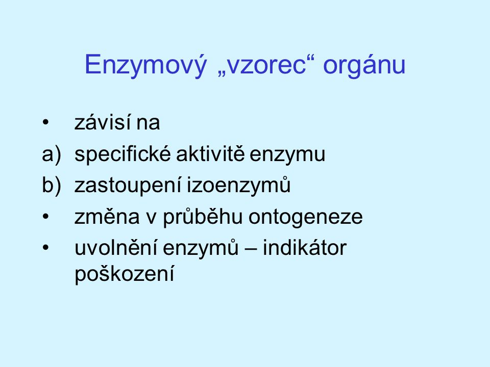 """Enzymový """"vzorec"""" orgánu závisí na a)specifické aktivitě enzymu b)zastoupení izoenzymů změna v průběhu ontogeneze uvolnění enzymů – indikátor poškozen"""