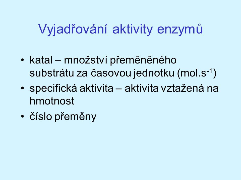 Vyjadřování aktivity enzymů katal – množství přeměněného substrátu za časovou jednotku (mol.s -1 ) specifická aktivita – aktivita vztažená na hmotnost