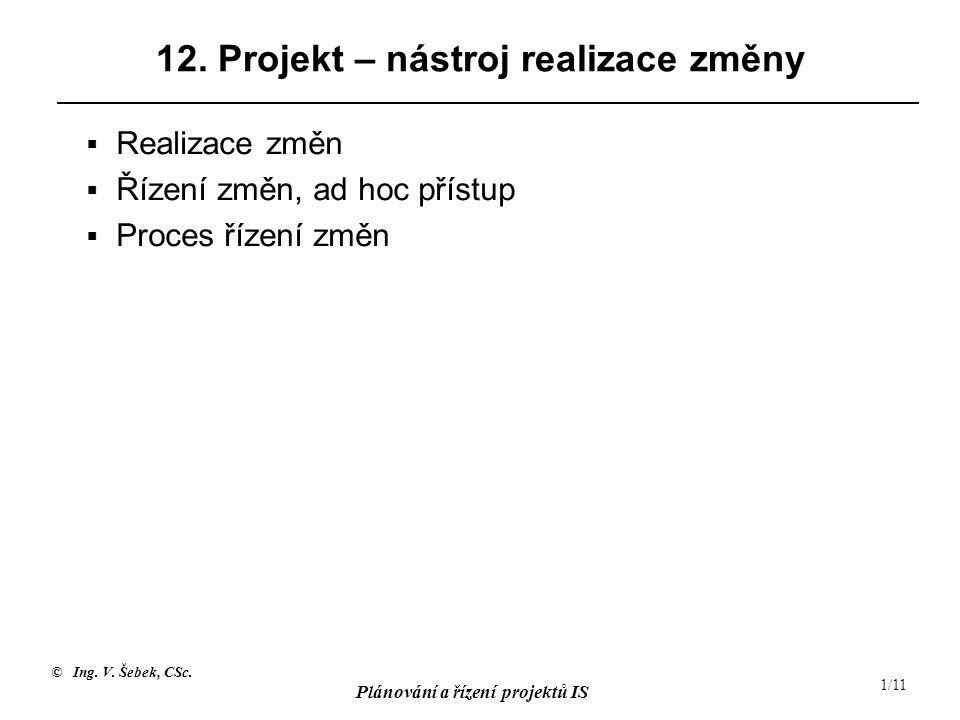 © Ing. V. Šebek, CSc. Plánování a řízení projektů IS 1/11 12. Projekt – nástroj realizace změny  Realizace změn  Řízení změn, ad hoc přístup  Proce