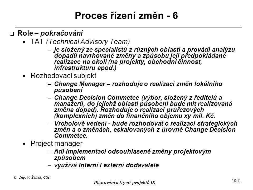© Ing. V. Šebek, CSc. Plánování a řízení projektů IS 10/11 Proces řízení změn - 6  Role – pokračování  TAT (Technical Advisory Team) –je složený ze