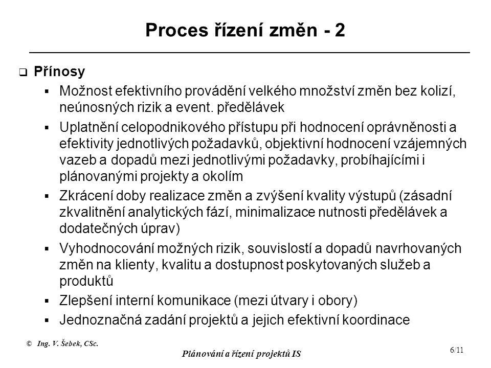 © Ing. V. Šebek, CSc. Plánování a řízení projektů IS 6/11 Proces řízení změn - 2  Přínosy  Možnost efektivního provádění velkého množství změn bez k